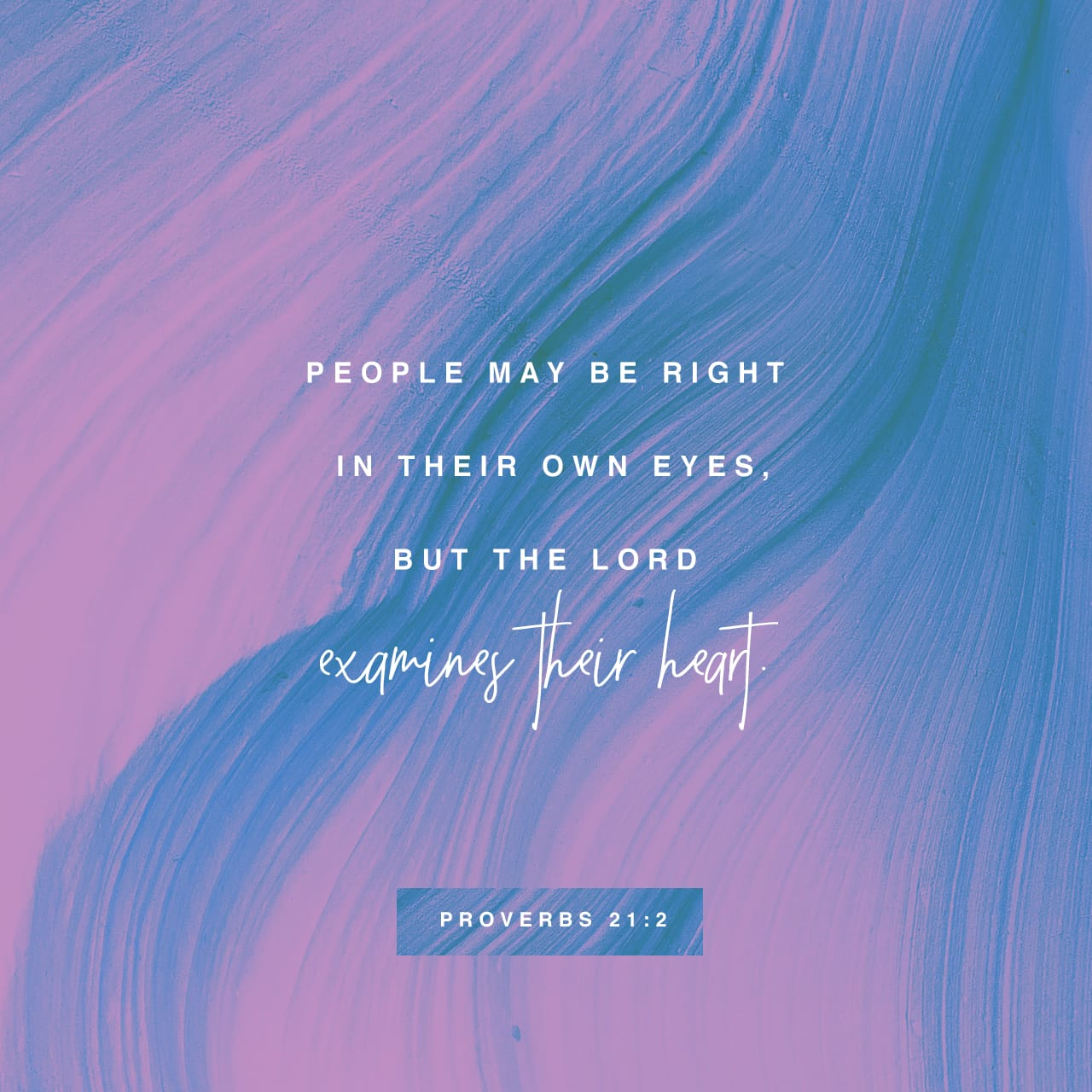 Proverbs 21:2 A person may think their own ways are right, but the LORD weighs the heart. | New International Version (NIV)