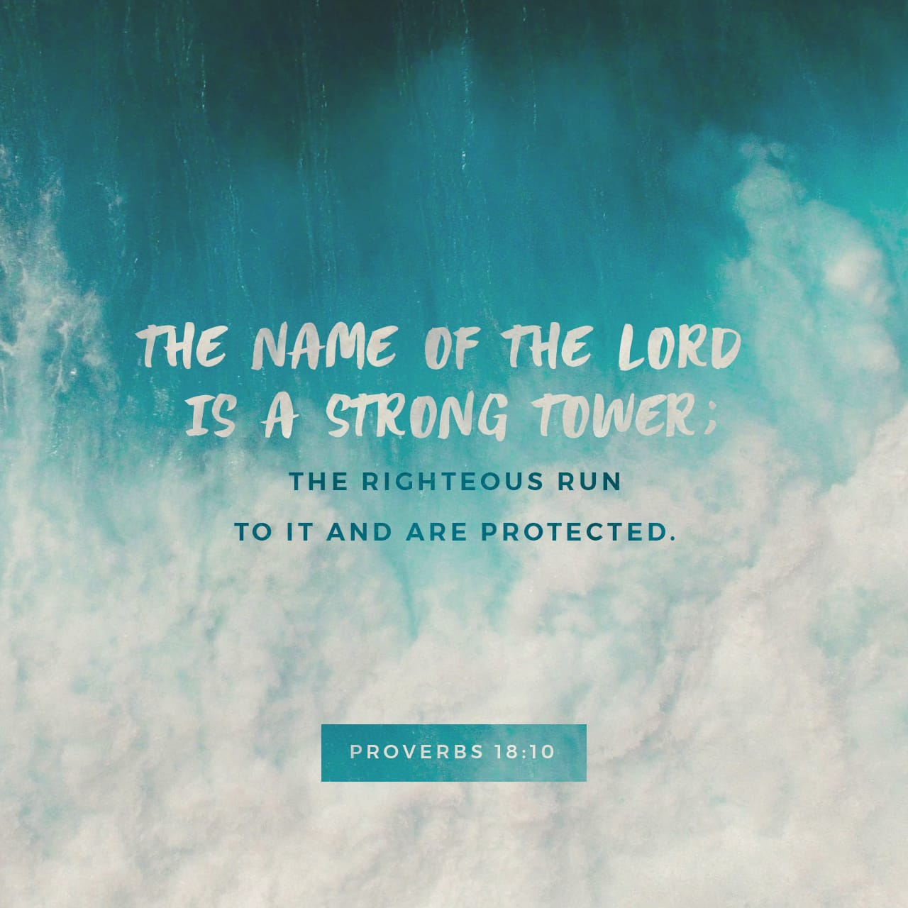 Proverbs 18:10 The name of the LORD is a strong tower: the righteous runneth into it, and is safe. | King James Version (KJV)