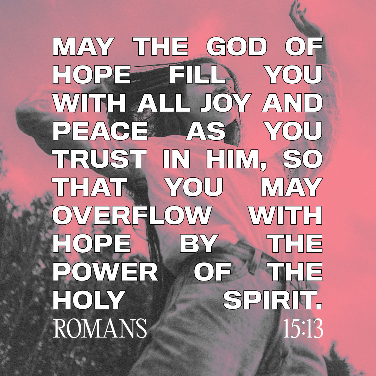 May the God of hope fill you with all joy and peace as you trust in him, so that you may overflow with hope by the power of the Holy Spirit. - Romans 15:13 - Verse Image