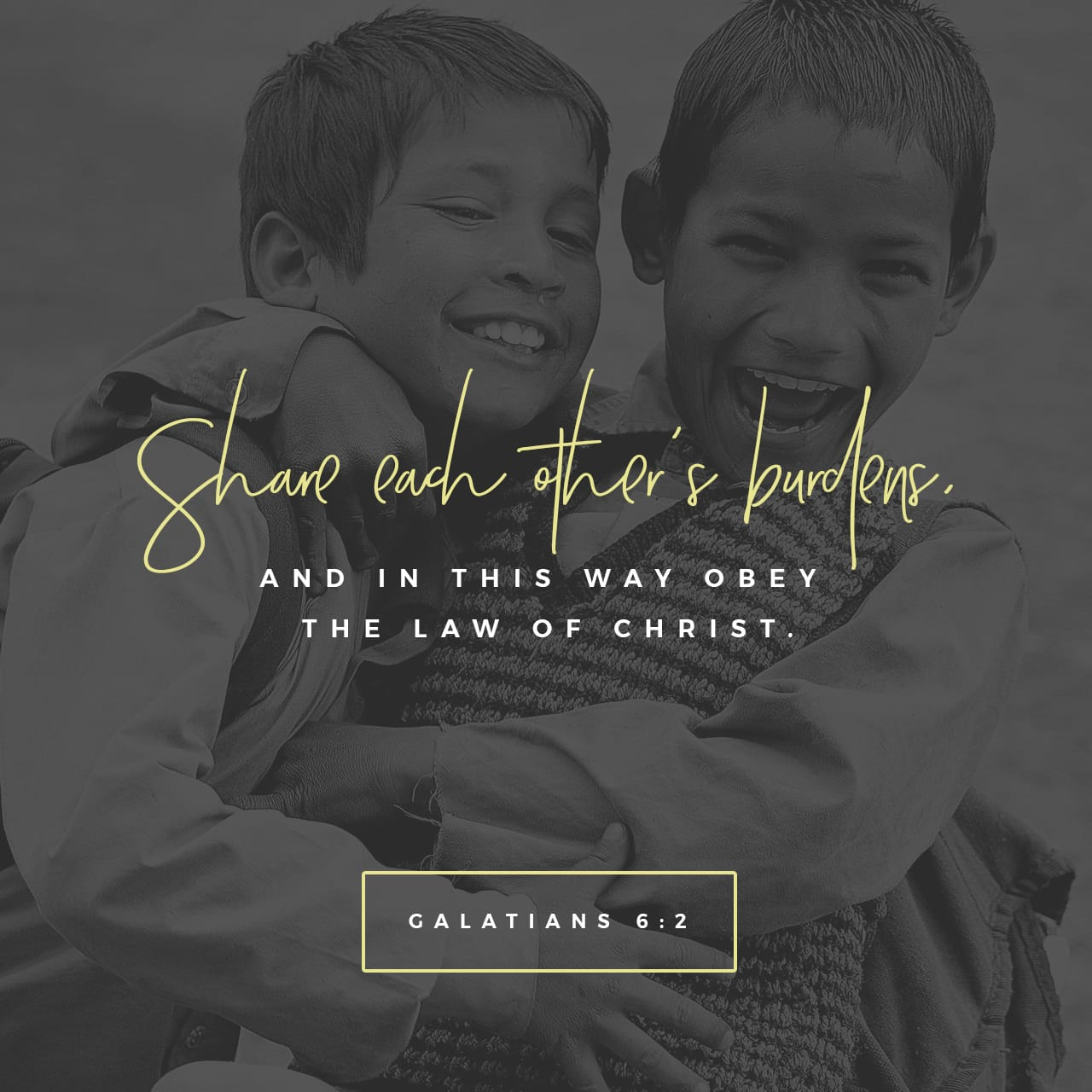 Galatians 6:2 Bear ye one another's burdens, and so fulfil the law of Christ. | King James Version (KJV)