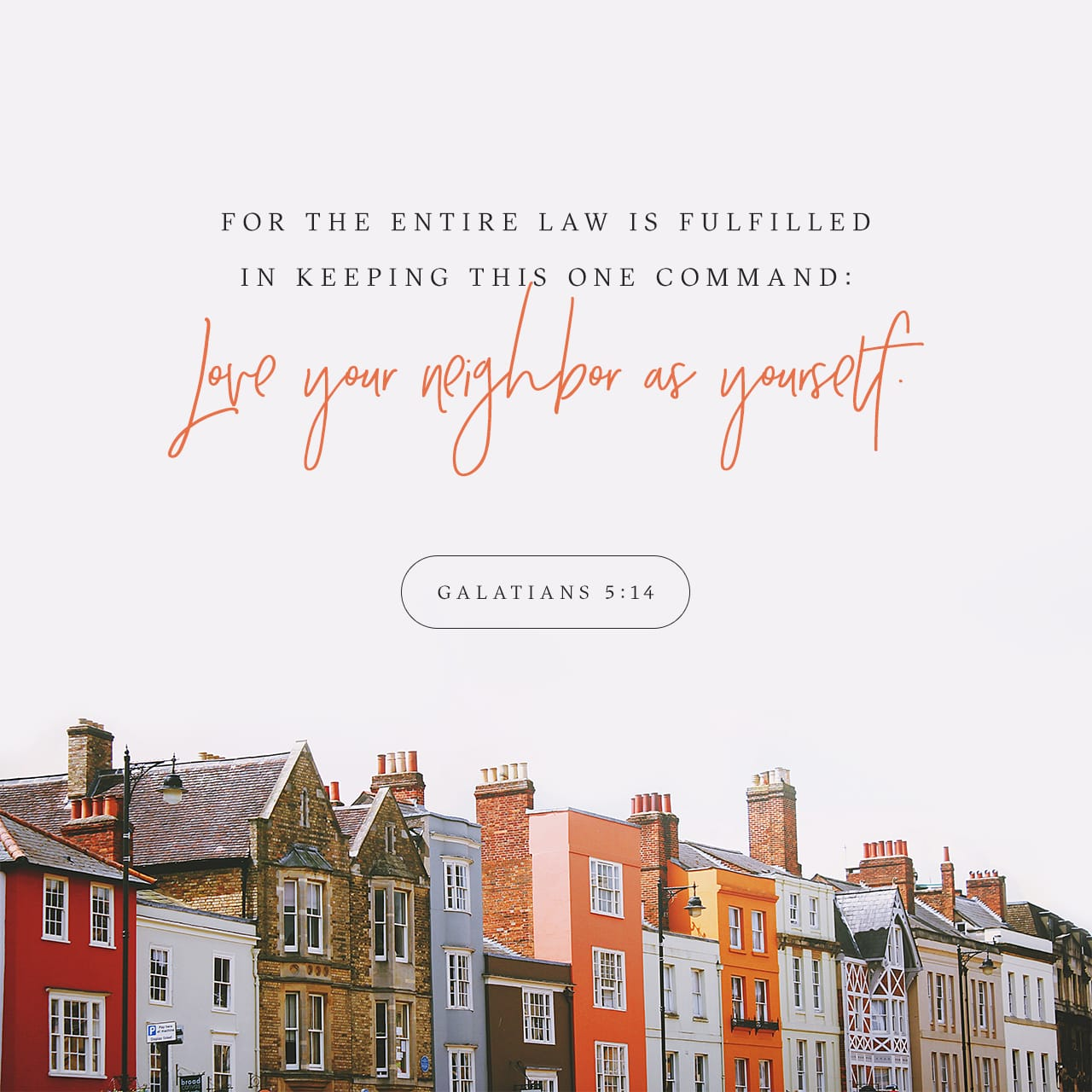 Galatians 5:14 For all the law is fulfilled in one word, even in this; Thou shalt love thy neighbour as thyself. | King James Version (KJV)