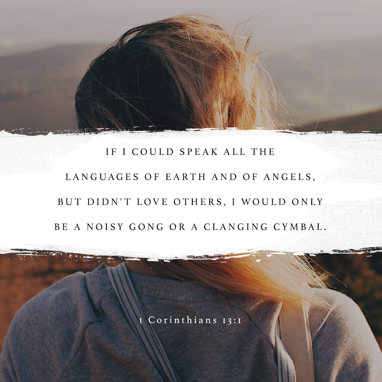 1 Corinthians 13:1 Though I speak with the tongues of men and of angels, and have not charity, I am become as sounding brass, or a tinkling cymbal. | King James Version (KJV)
