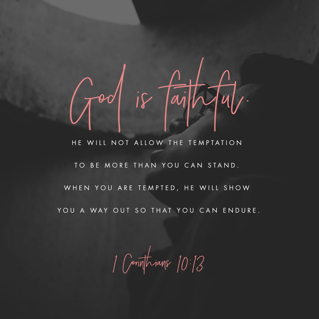 1 Corinthians 10:13 The temptations in your life are no different from what others experience. And God is faithful. He will not allow the temptation to be more than you can stand. When you are tempted, he will show you a | New Living Translation (NLT)