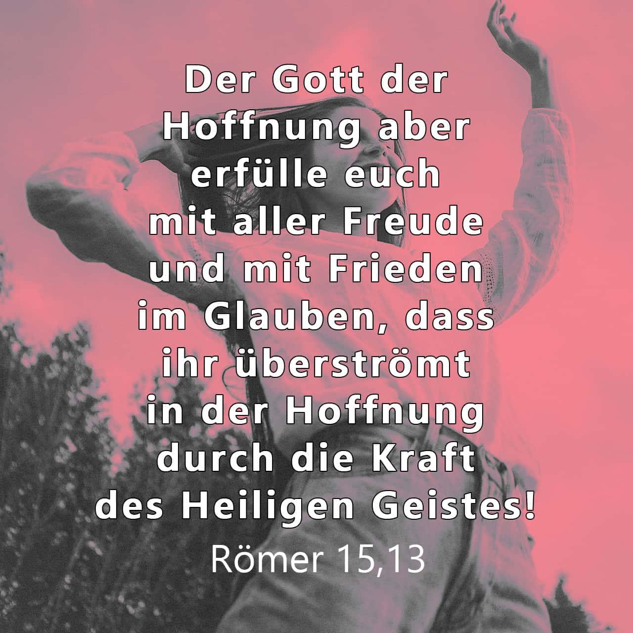 Deshalb wünsche ich für euch alle, dass Gott, der diese Hoffnung schenkt, euch in eurem Glauben mit großer Freude und vollkommenem Frieden erfüllt, damit eure Hoffnung durch die Kraft des Heiligen Geistes wachse. - Versbild für Römer 15,13