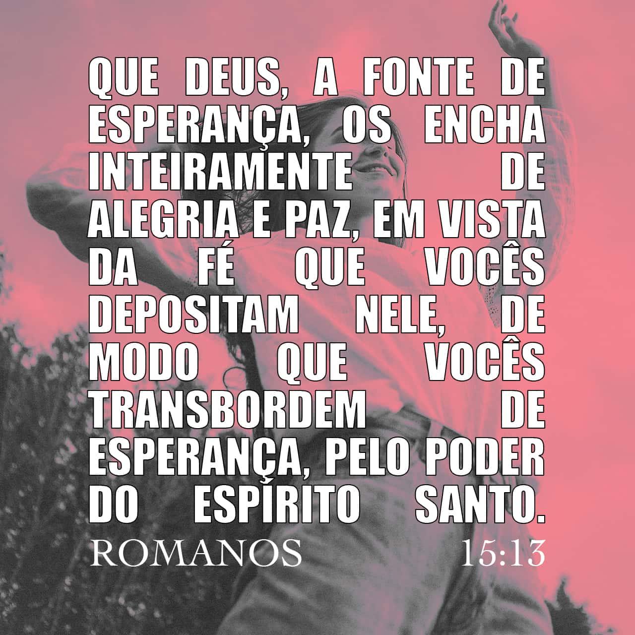 Que Deus, que nos dá essa esperança, encha vocês de alegria e de paz, por meio da fé que vocês têm nele, a fim de que a esperança de vocês aumente pelo poder do Espírito Santo! - Romanos 15:13 - Imagem do Versículo