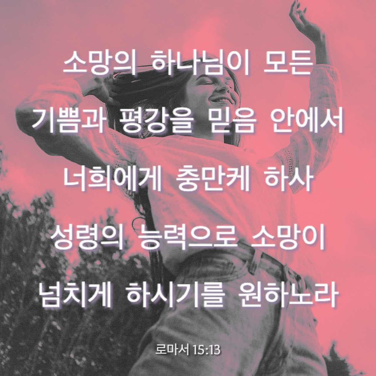 소망의 하나님이 모든 기쁨과 평강을 믿음 안에서 너희에게 충만케 하사 성령의 능력으로 소망이 넘치게 하시기를 원하노라. 로마서 15:13 - 말씀 이미지