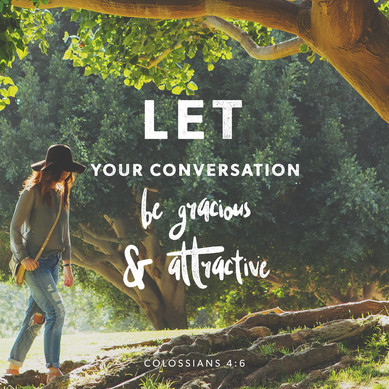 Colossians 4:5-6 Be wise in the way you act toward outsiders; make the most of every opportunity. Let your conversation be always full of grace, seasoned with salt, so that you may know how to answer everyone. | New International Version (NIV)