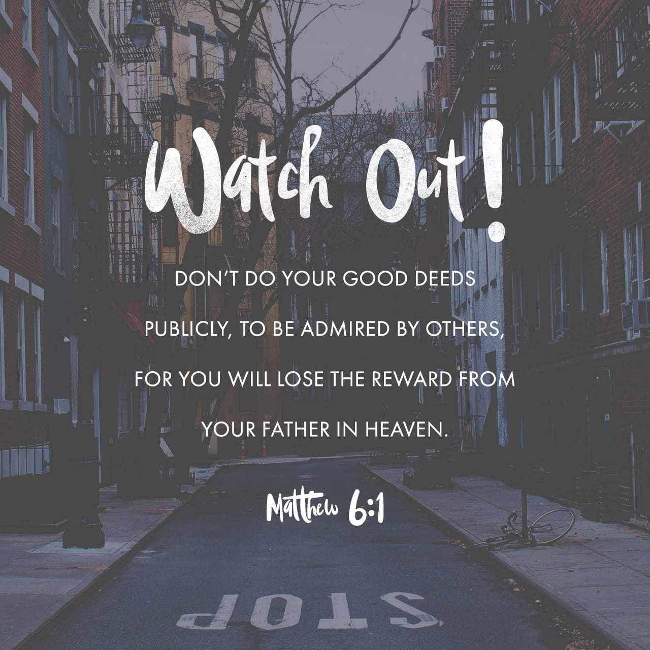 "Matthew 6:1 ""Be careful not to practice your righteousness in front of others to be seen by them. If you do, you will have no reward from your Father in heaven."