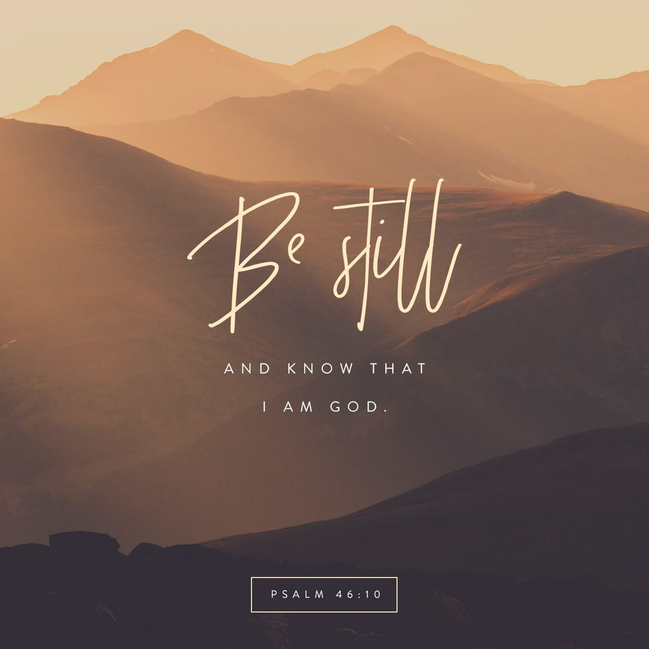 Psalms 46:10 Be still, and know that I am God: I will be exalted among the heathen, I will be exalted in the earth. | King James Version (KJV)