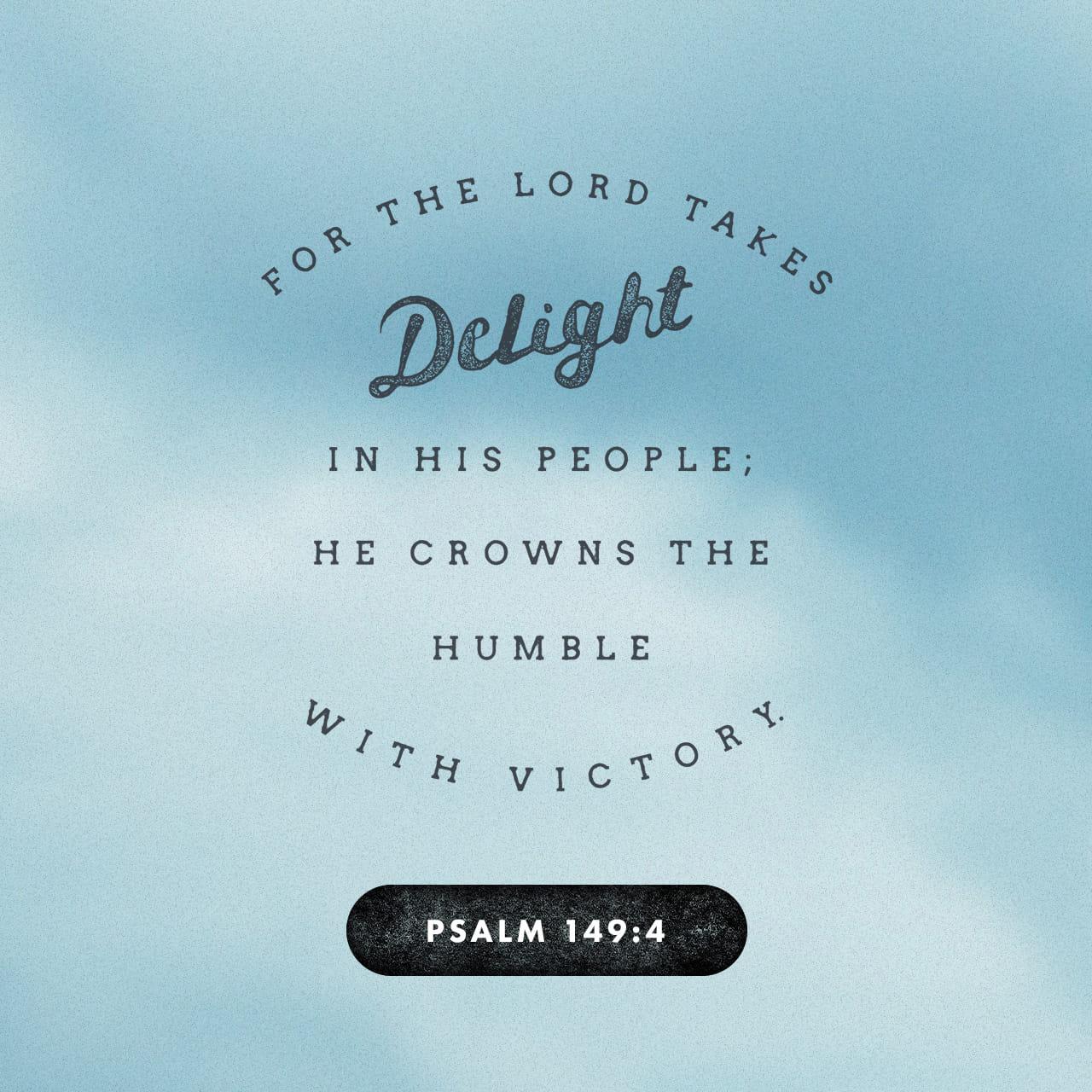Salmos 149:4 porque el SEÑOR se deleita en su pueblo; él corona al humilde con victoria. | Nueva Traducción Viviente (NTV)