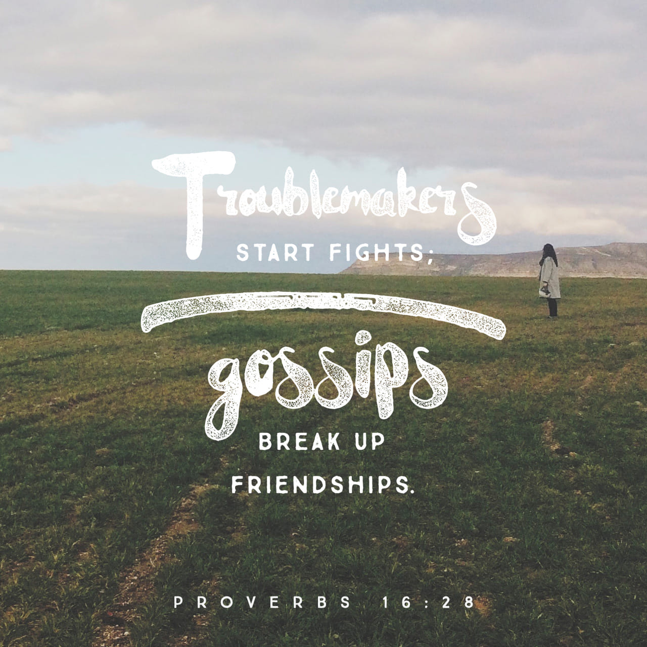 Proverbs 16:28 A troublemaker plants seeds of strife; gossip separates the best of friends.   New Living Translation (NLT)