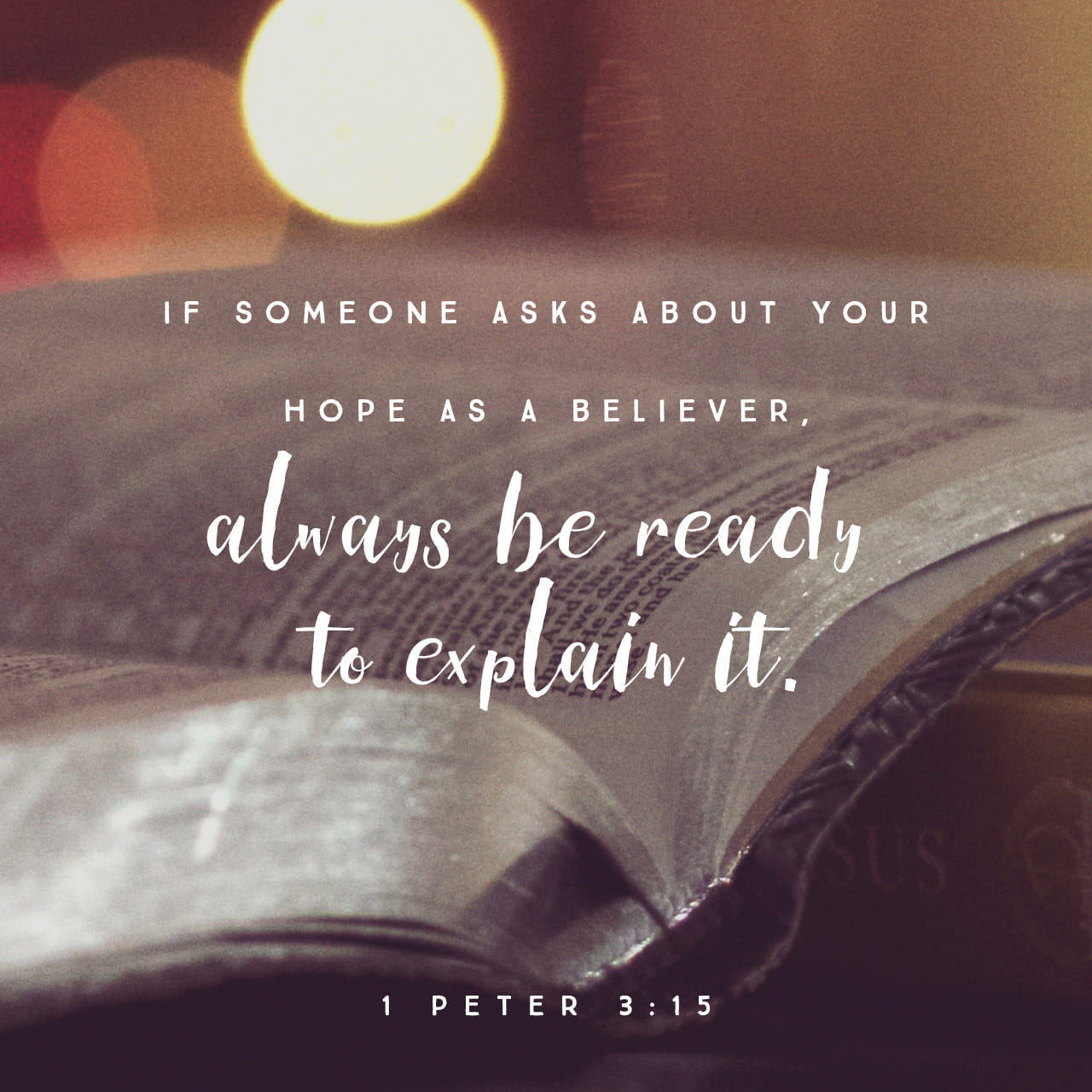 1 Peter 3:15 but sanctify in your hearts Christ as Lord: being ready always to give answer to every man that asketh you a reason concerning the hope that is in you, yet with meekness and fear | American Standard Version (ASV)