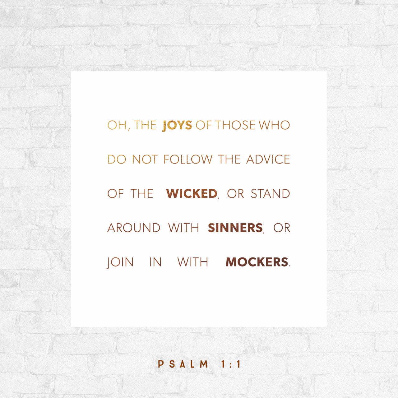 Psalms 1:1 Blessed is the man that walketh not in the counsel of the wicked, Nor standeth in the way of sinners, Nor sitteth in the seat of scoffers | American Standard Version (ASV)