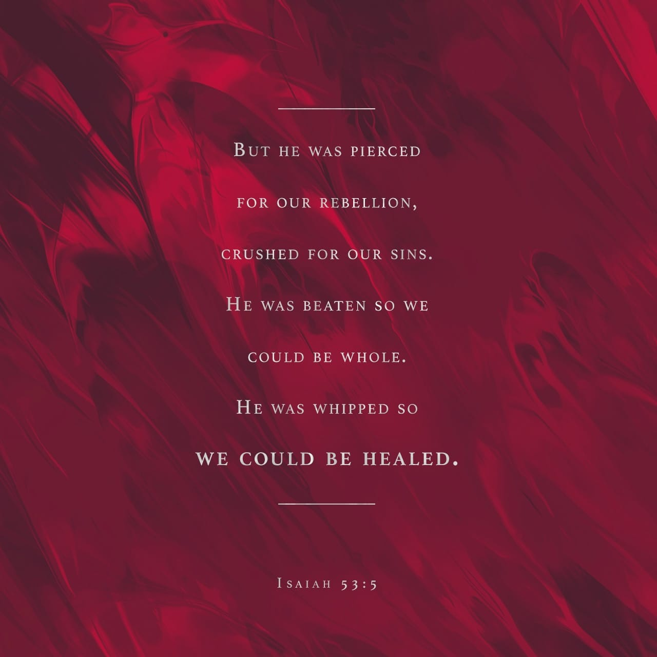 Isaiah 53:5 But He was wounded for our transgressions, He was bruised for our iniquities; The chastisement for our peace was upon Him, And by His stripes we are healed. | New King James Version (NKJV)
