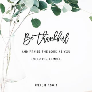 Psalm 100:4 Enter into His gates with thanksgiving and a
