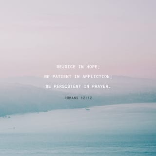Romans 12:12 Be joyful in hope, patient in affliction, faithful in ...
