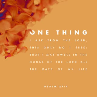 Psalms 27:4 The one thing I ask of the LORD— the thing I