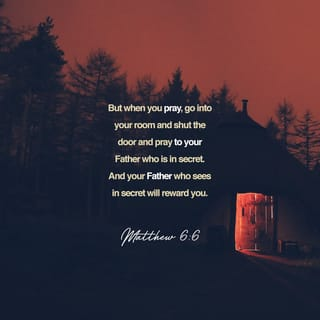 Matthew 6:6 But you, when you pray, go into your room, and when you