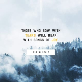 Psalm 126:5 Those who sow with tears will reap with songs of