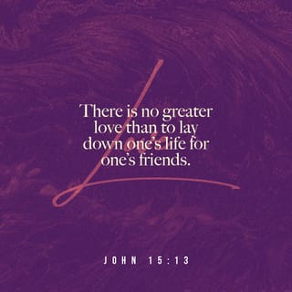 John 15:13 Greater love has no one than this: to lay down one's life