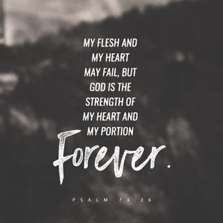 Psalms 73:26 My flesh and my heart fail