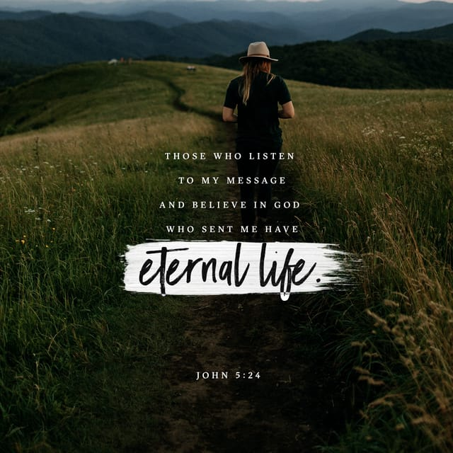 """John 5:24 NIV; """"Very truly I tell you, whoever hears my word and believes him who sent me has eternal life and will not be judged but has crossed over from death to life."""