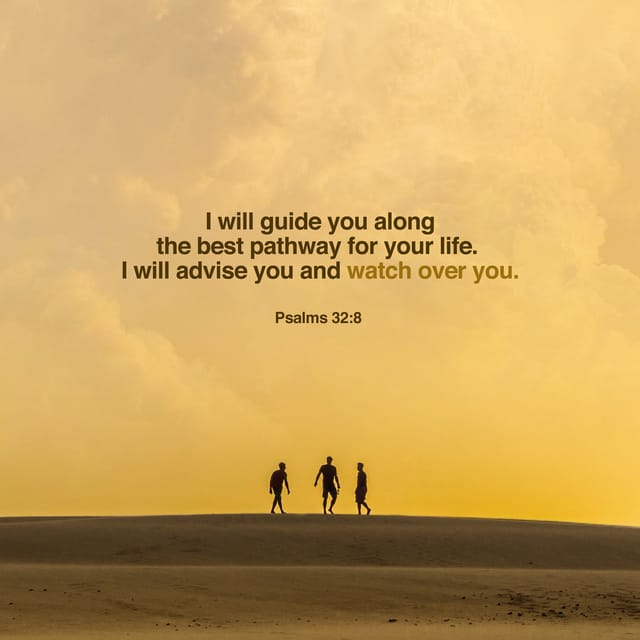 """Psalm 32:8 GNT; The Lord says, """"I will teach you the way you should go; I will instruct you and advise you."""