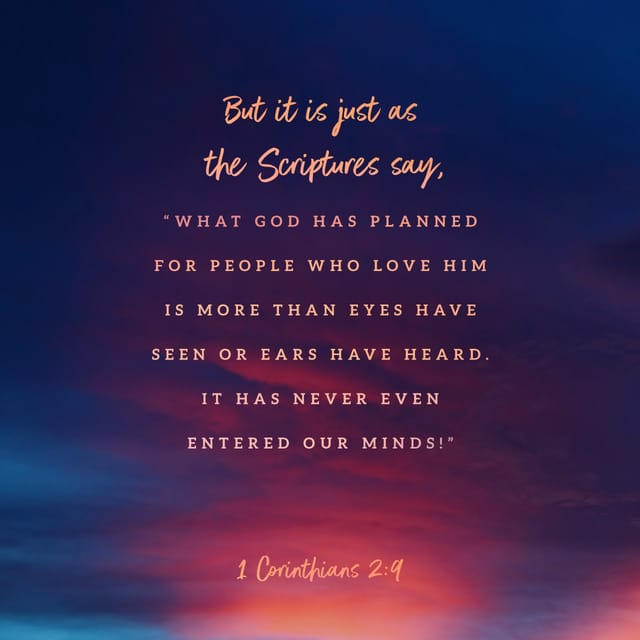 """1 Corinthians 2:9 NLT; That is what the Scriptures mean when they say, """"No eye has seen, no ear has heard, and no mind has imagined what God has prepared for those who love him."""""""
