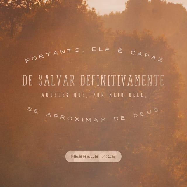 Hebreus 7:25 ARC; Portanto, pode também salvar perfeitamente os que por ele se chegam a Deus, vivendo sempre para interceder por eles.
